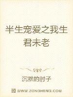 半生(sheng)寵愛之我生(sheng)君未老(lao)